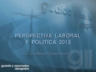 PERSPECTIVA  LABORAL Y  POLÍTICA  2013 Lic. Luis Manuel Guaida Escontría