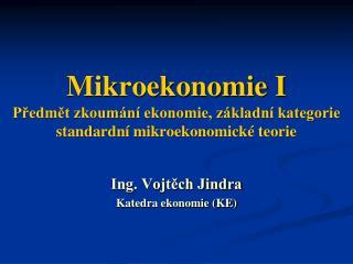 Mikroekonomie I Předmět zkoumání ekonomie, základní kategorie standardní  mikroekonomické teorie