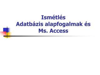Ismétlés Adatbázis alapfogalmak és Ms. Access
