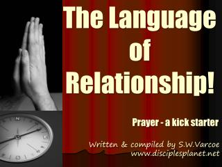 The Language of Relationship! Prayer - a kick starter Written & compiled by S.W.Varcoe