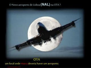 O Novo aeroporto de Lisboa  (NAL)  na OTA ?
