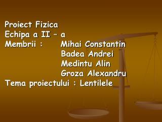 Proiect Fizica  Echipa a II – a  Membrii :     Mihai Constantin                 Badea Andrei