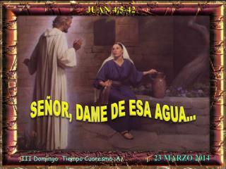 SEÑOR, DAME DE ESA AGUA…
