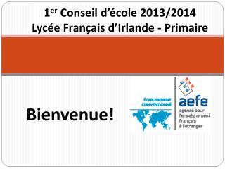 1 er  Conseil d'école 2013/2014 Lycée Français d'Irlande - Primaire