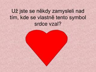 Už jste se někdy zamysleli nad tím, kde se vlastně tento symbol srdce vzal?