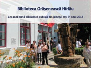 Biblioteca Orășenească  Hîrlău  Cea mai bună bibliotecă publică din județul Iași în anul 2012 -