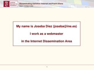 My name is Joseba Díez (joseba@ine.es) I work as a webmaster in the Internet Dissemination Area