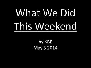 What We Did This Weekend by KBE May 5 2014