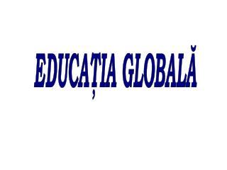 EDUCAŢIA GLOBALĂ
