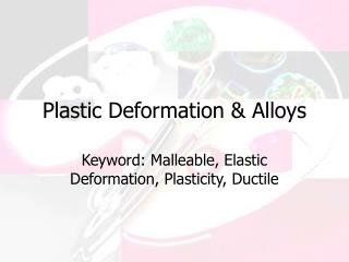 Plastic Deformation & Alloys