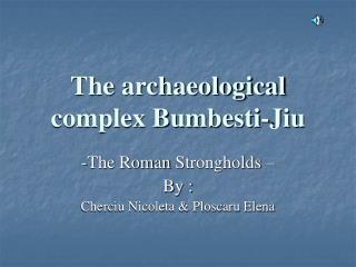 The archaeological complex Bumbesti-Jiu