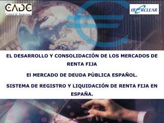 EL DESARROLLO Y CONSOLIDACIÓN DE LOS MERCADOS DE RENTA FIJA El MERCADO DE DEUDA PÚBLICA ESPAÑOL.