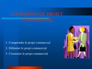LA GESTION DE PROJET COMMERCIAL 1- Comprendre le projet commercial