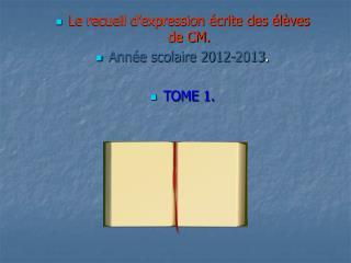 Le recueil d'expression écrite des élèves de CM. Année scolaire 2012-2013 . TOME 1.