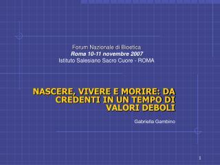 NASCERE, VIVERE E MORIRE: DA CREDENTI IN UN TEMPO DI VALORI DEBOLI Gabriella Gambino