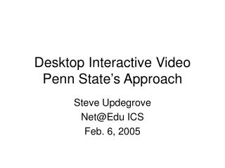 Desktop Interactive Video Penn State's Approach