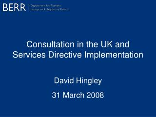 Consultation in the UK and Services Directive Implementation David Hingley 31 March 2008