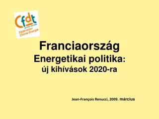 Franciaország Energetikai politika :  új kihívások 2020-ra Jean-François Renucci, 2009 . március