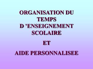 ORGANISATION DU TEMPS D'ENSEIGNEMENT SCOLAIRE  ET  AIDE PERSONNALISEE