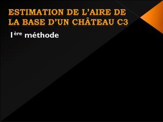 Estimation de l'aire de la base d' uN  château C3