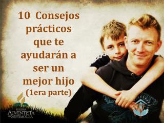 10   Consejos  prácticos que te ayudarán a ser un mejor hijo (1era parte)