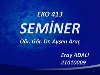 EKO 413 SEMİNER Öğr. Gör. Dr. Ayşen Araç