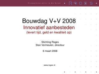 Bouwdag V+V 2008 Innovatief aanbesteden (levert tijd, geld en kwaliteit op)
