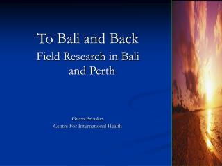 To Bali and Back Field Research in Bali and Perth Gwen Brookes  Centre For International Health