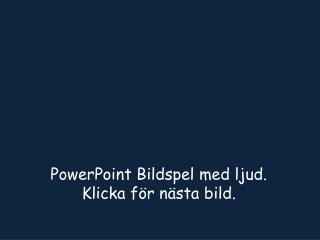 PowerPoint Bildspel med ljud.  Klicka för nästa bild.