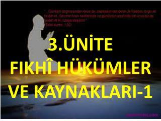 3.ÜNİTE  FIKHÎ HÜKÜMLER  VE KAYNAKLARI-1