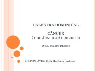 PALESTRA DOMINICAL C�NCER  21 de Junho a 21 de julho 30 DE JUNHO DE 2013