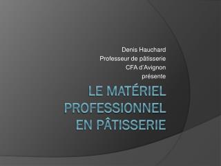 Le matériel professionnel  en Pâtisserie