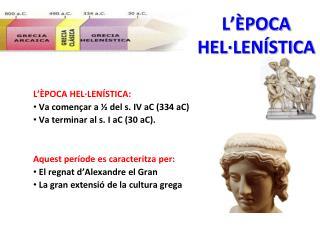 L��POCA HEL�LEN�STICA:   Va comen�ar a � del s. IV aC (334 aC)   Va terminar al s. I aC (30 aC).