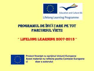 """PROGRAMUL DE ÎNVĂŢARE PE TOT PARCURSUL VIETII """"  Lifelong Learning 2007-2013  """""""