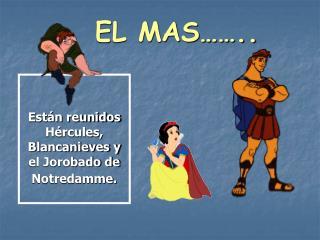 Están reunidos Hércules, Blancanieves y el Jorobado de Notredamme.
