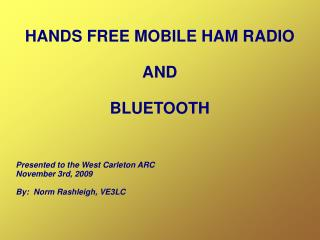 HANDS FREE MOBILE HAM RADIO  AND  BLUETOOTH    Presented to the West Carleton ARC November 3rd, 2009  By:  Norm Rashleig