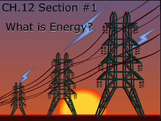 CH.12 Section #1  What is Energy?
