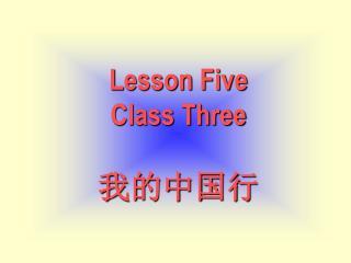 Lesson Five Class Three 我的中国行