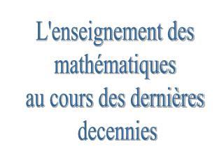L'enseignement des  mathématiques  au cours des dernières  decennies