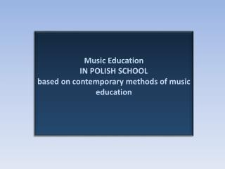 Music Education IN POLISH SCHOOL based  on  contemporary methods  of  music education
