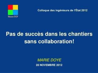 Pas de succès dans les chantiers sans collaboration! MARIE DOYE 28 NOVEMBRE 2012