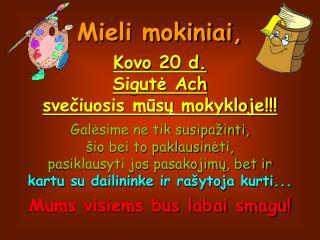 Mieli mokiniai, Kovo 20 d.  Sigutė Ach  svečiuosis mūsų mokykloje!!! Galėsime ne tik susipažinti,