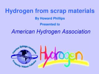 Hydrogen from scrap materials By Howard Phillips Presented to