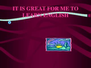 IT IS GREAT FOR ME TO LEARN ENGLISH