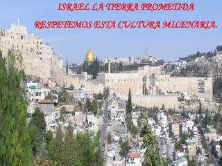 ISRAEL LA TIERRA PROMETIDA RESPETEMOS ESTA CULTURA MILENARIA.