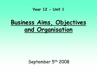 Year 12 - Unit 1  Business Aims, Objectives and Organisation