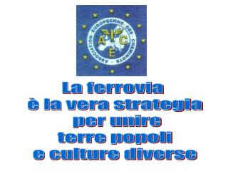 La ferrovia  è la vera strategia  per unire  terre popoli  e culture diverse