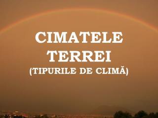 CIMATELE TERREI (TIPURILE DE CLIMĂ)