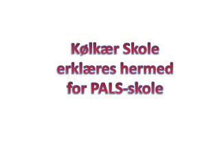Kølkær Skole  erklæres hermed for PALS-skole