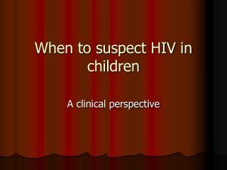 When to suspect HIV in children